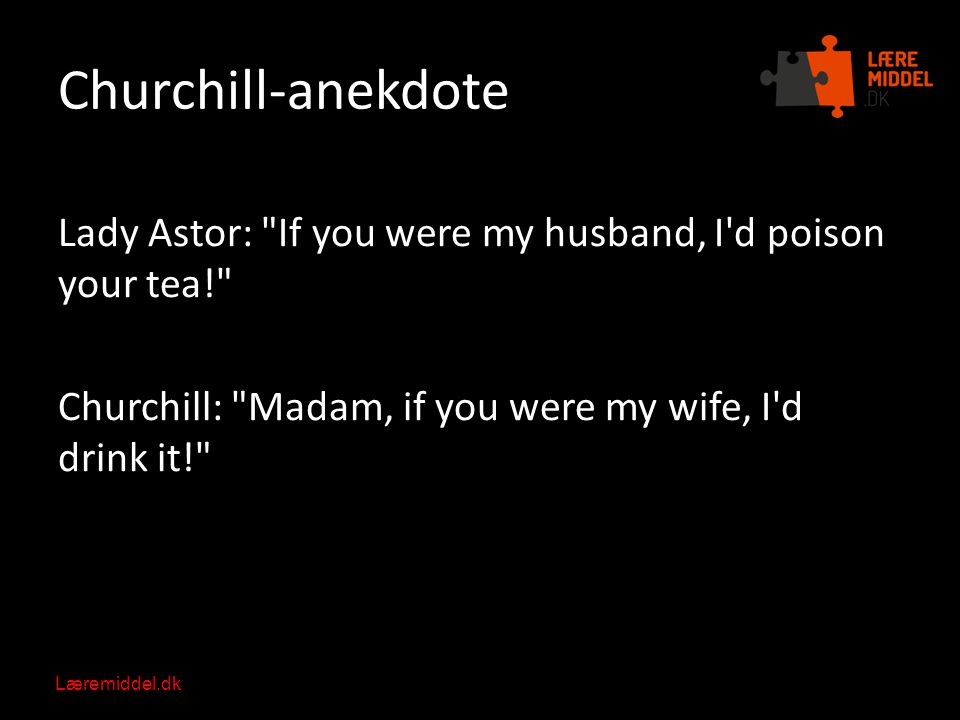Churchill-anekdote Lady Astor: If you were my husband, I d poison your tea! Churchill: Madam, if you were my wife, I d drink it!