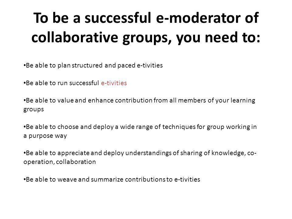 To be a successful e-moderator of collaborative groups, you need to: