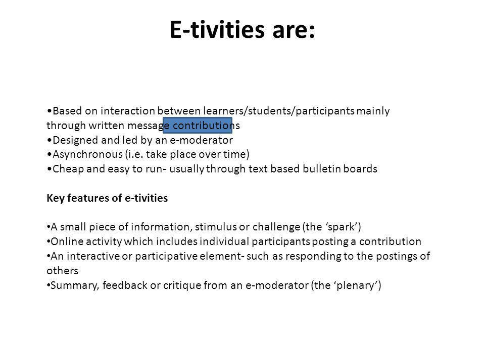 E-tivities are: Based on interaction between learners/students/participants mainly through written message contributions.