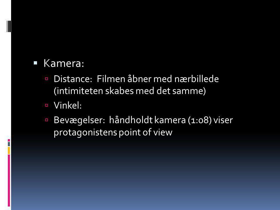Kamera: Distance: Filmen åbner med nærbillede (intimiteten skabes med det samme) Vinkel: