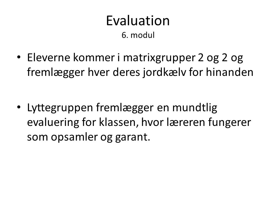 Evaluation 6. modul Eleverne kommer i matrixgrupper 2 og 2 og fremlægger hver deres jordkælv for hinanden.