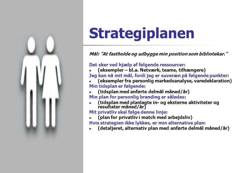 Strategiplanen Mål: At fastholde og udbygge min position som bibliotekar. Det sker ved hjælp af følgende ressourcer: