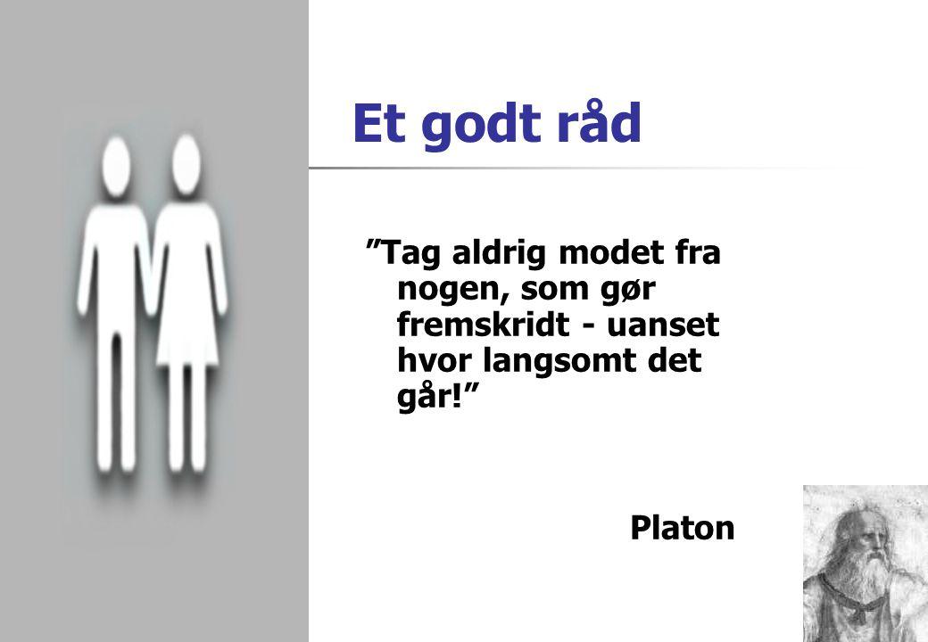 Et godt råd Tag aldrig modet fra nogen, som gør fremskridt - uanset hvor langsomt det går! Platon