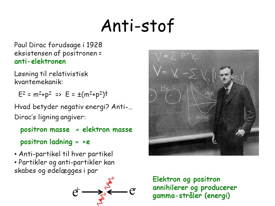 What is the matter 13 March 1998. Anti-stof. Paul Dirac forudsage i 1928 eksistensen af positronen = anti-elektronen.