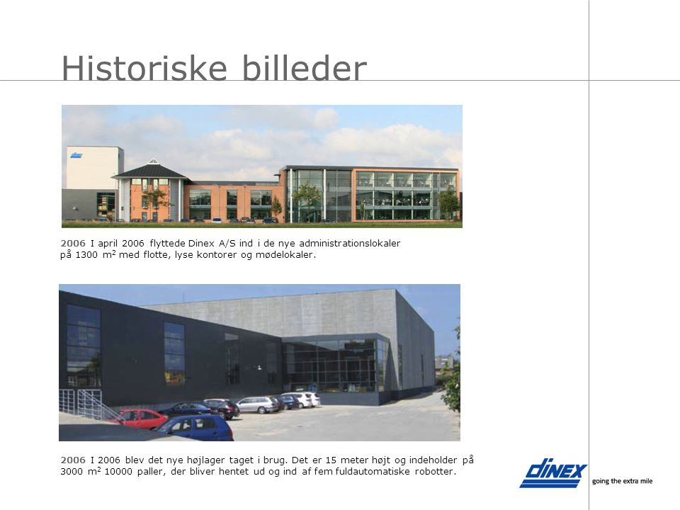 Historiske billeder 2006 I april 2006 flyttede Dinex A/S ind i de nye administrationslokaler på 1300 m2 med flotte, lyse kontorer og mødelokaler.