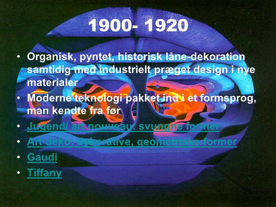 1900- 1920 Organisk, pyntet, historisk låne-dekoration samtidig med industrielt præget design i nye materialer.