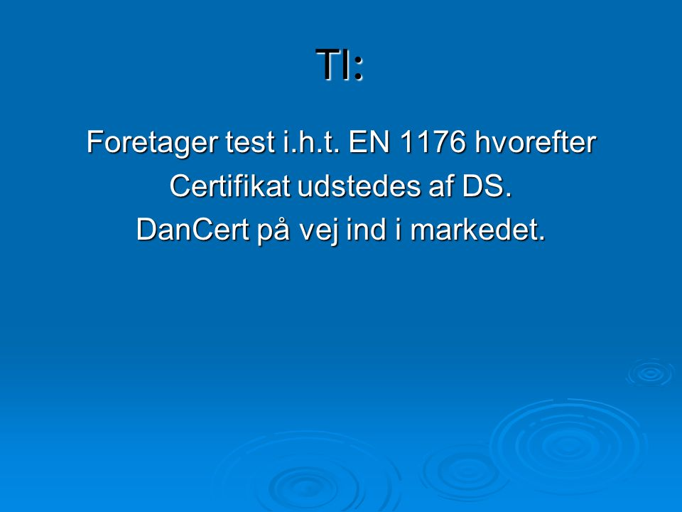 TI: Foretager test i.h.t. EN 1176 hvorefter Certifikat udstedes af DS.