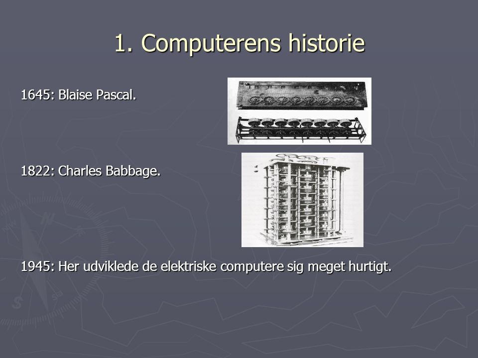 1. Computerens historie 1645: Blaise Pascal. 1822: Charles Babbage.