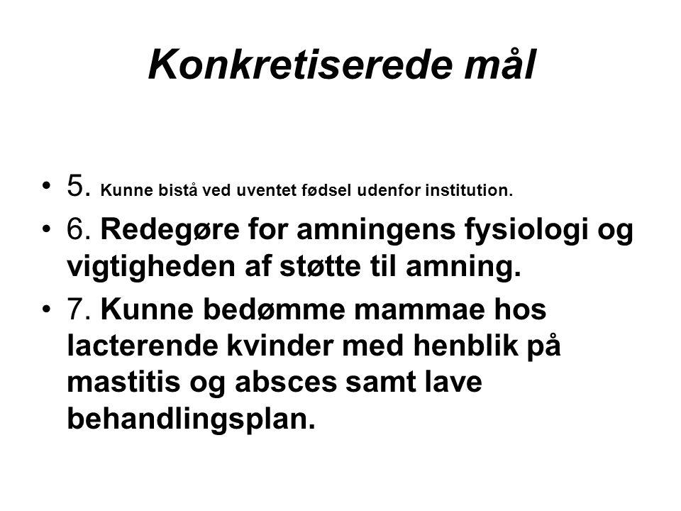 Konkretiserede mål 5. Kunne bistå ved uventet fødsel udenfor institution. 6. Redegøre for amningens fysiologi og vigtigheden af støtte til amning.