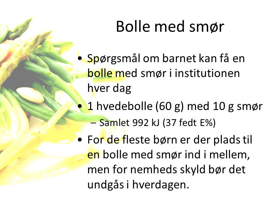 Bolle med smør Spørgsmål om barnet kan få en bolle med smør i institutionen hver dag. 1 hvedebolle (60 g) med 10 g smør.
