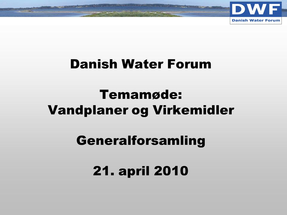 Danish Water Forum Temamøde: Vandplaner og Virkemidler Generalforsamling 21. april 2010