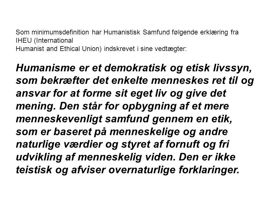 Som minimumsdefinition har Humanistisk Samfund følgende erklæring fra IHEU (International Humanist and Ethical Union) indskrevet i sine vedtægter: Humanisme er et demokratisk og etisk livssyn, som bekræfter det enkelte menneskes ret til og ansvar for at forme sit eget liv og give det mening.