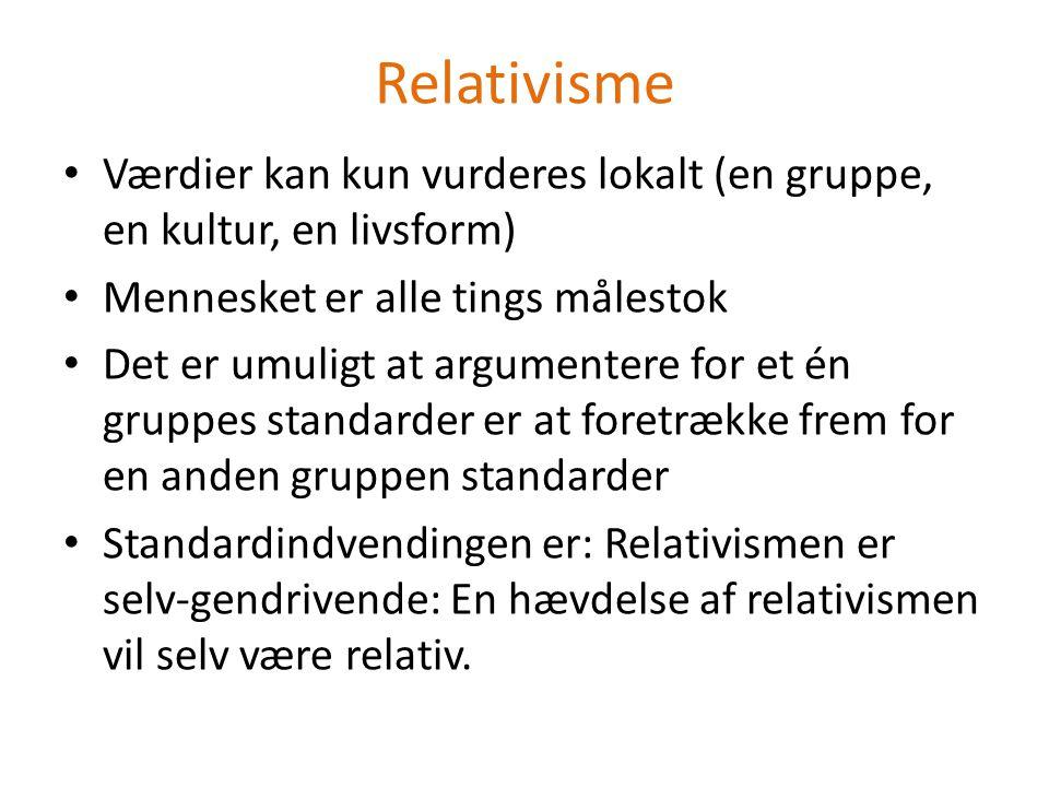 Relativisme Værdier kan kun vurderes lokalt (en gruppe, en kultur, en livsform) Mennesket er alle tings målestok.