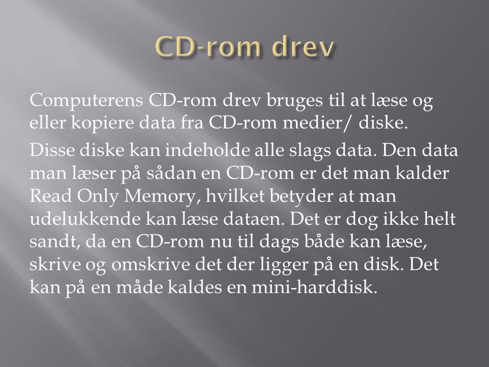 CD-rom drev Computerens CD-rom drev bruges til at læse og eller kopiere data fra CD-rom medier/ diske.