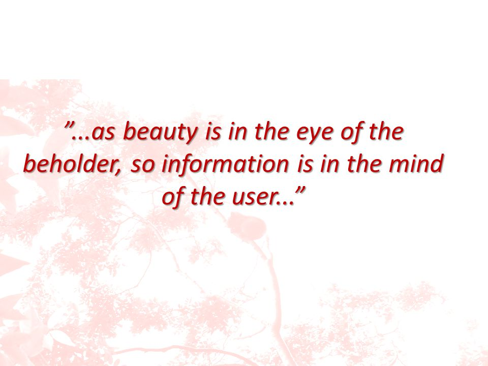 ...as beauty is in the eye of the beholder, so information is in the mind of the user...