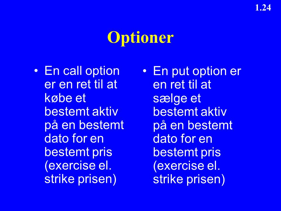 Optioner En call option er en ret til at købe et bestemt aktiv på en bestemt dato for en bestemt pris (exercise el. strike prisen)
