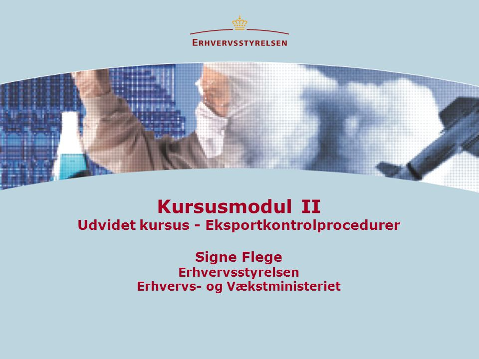 Kursusmodul II Udvidet kursus - Eksportkontrolprocedurer Signe Flege Erhvervsstyrelsen Erhvervs- og Vækstministeriet