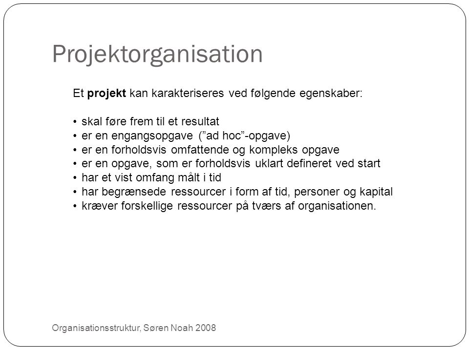 Projektorganisation Et projekt kan karakteriseres ved følgende egenskaber: skal føre frem til et resultat.