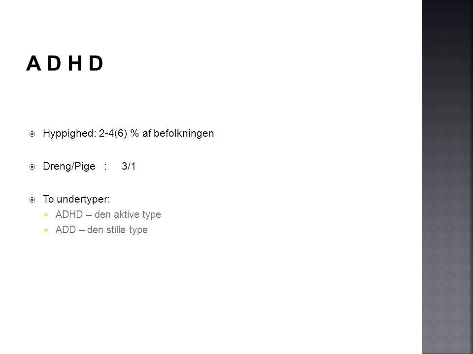A D H D Hyppighed: 2-4(6) % af befolkningen Dreng/Pige : 3/1