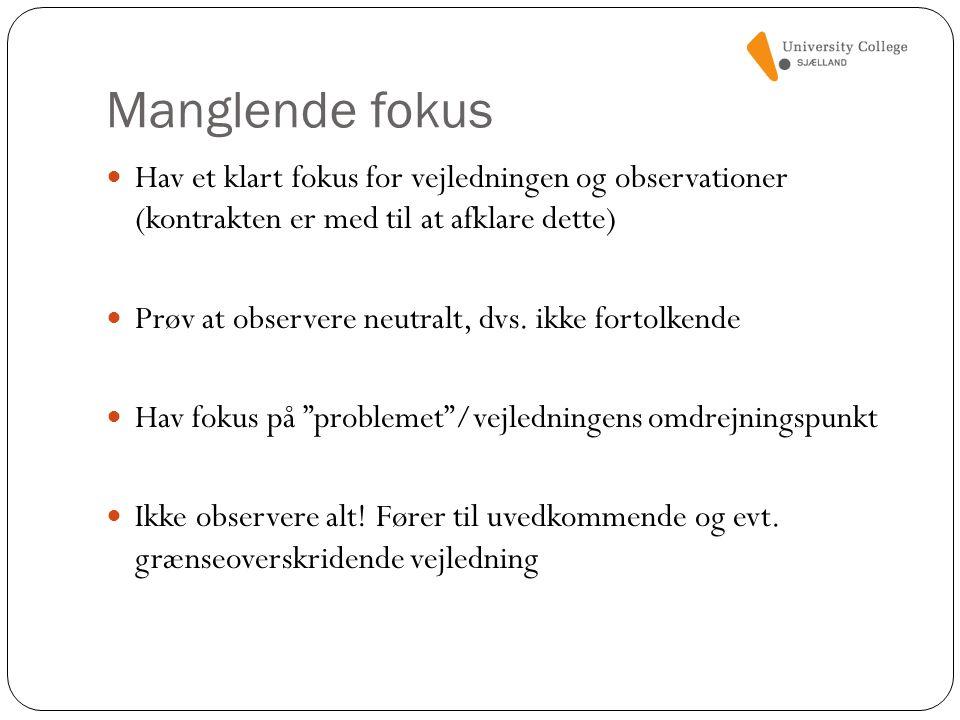 Manglende fokus Hav et klart fokus for vejledningen og observationer (kontrakten er med til at afklare dette)