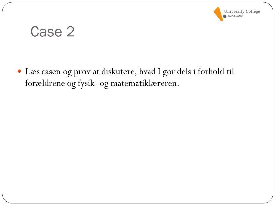 Case 2 Læs casen og prøv at diskutere, hvad I gør dels i forhold til forældrene og fysik- og matematiklæreren.