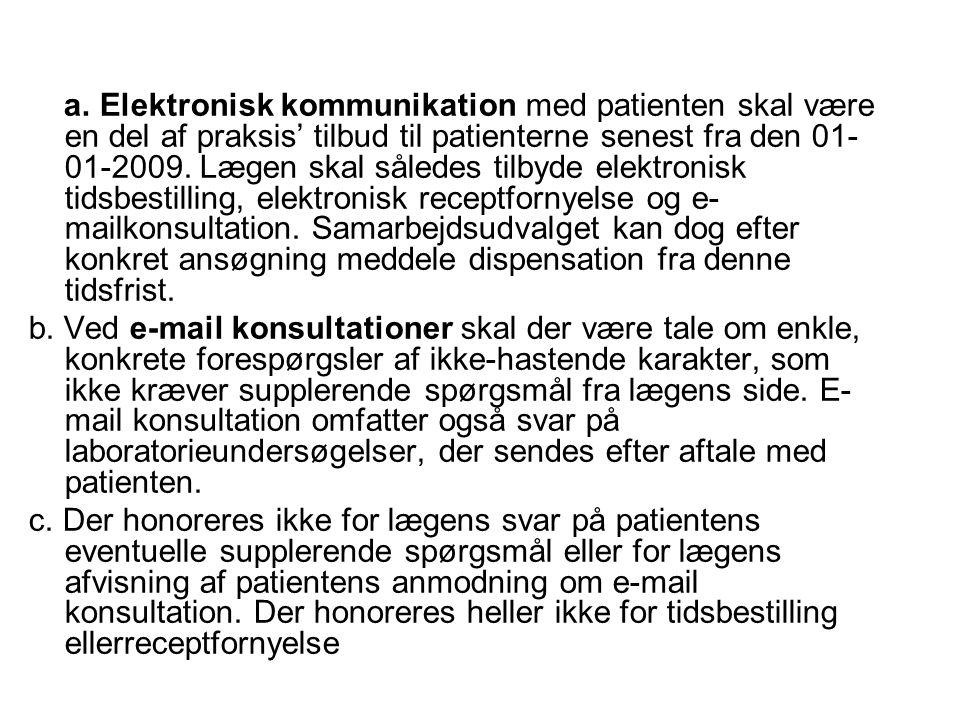 a. Elektronisk kommunikation med patienten skal være en del af praksis' tilbud til patienterne senest fra den 01-01-2009. Lægen skal således tilbyde elektronisk tidsbestilling, elektronisk receptfornyelse og e-mailkonsultation. Samarbejdsudvalget kan dog efter konkret ansøgning meddele dispensation fra denne tidsfrist.