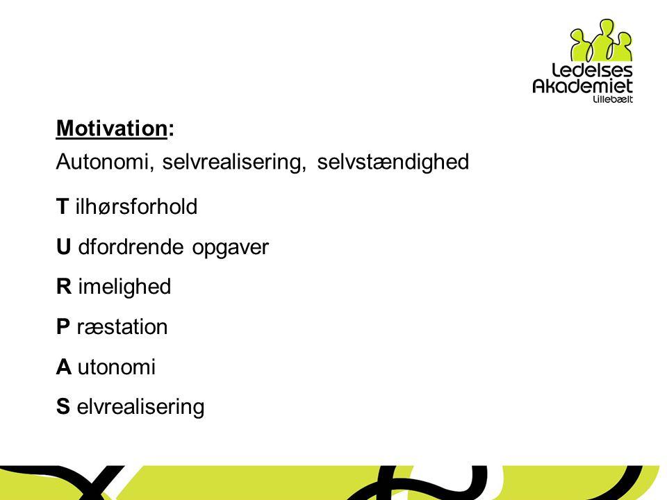 Motivation: Autonomi, selvrealisering, selvstændighed. T ilhørsforhold. U dfordrende opgaver. R imelighed.