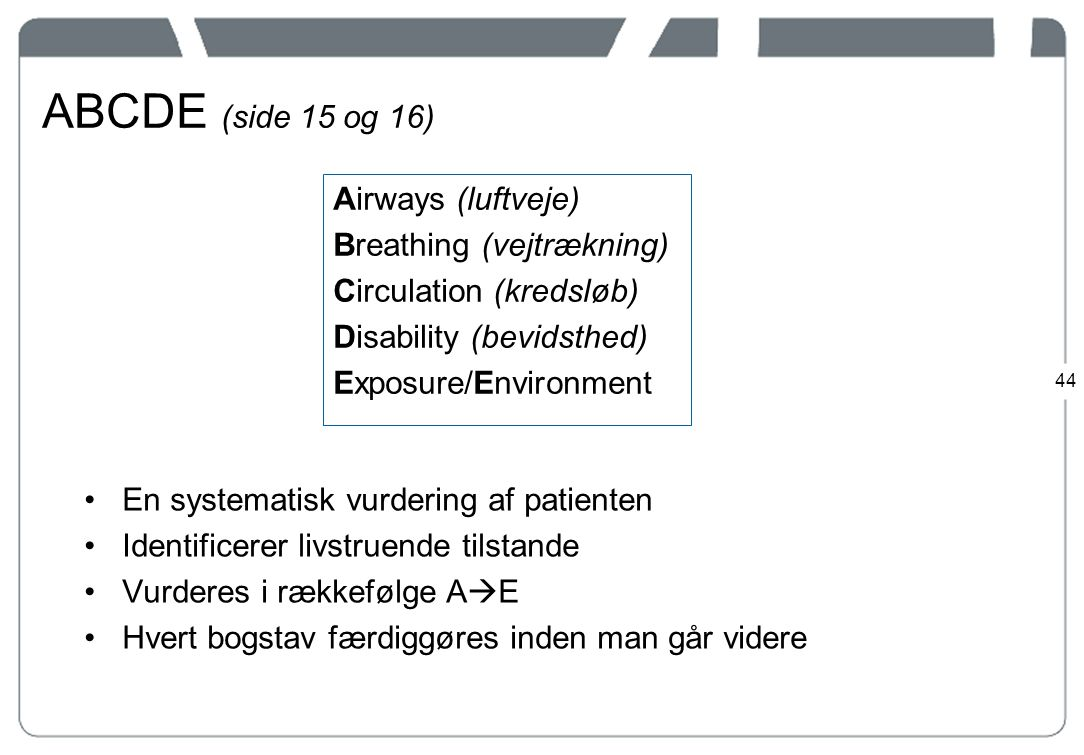 ABCDE (side 15 og 16) Airways (luftveje) Breathing (vejtrækning) Circulation (kredsløb) Disability (bevidsthed) Exposure/Environment
