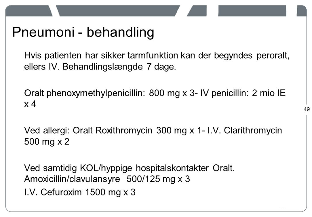 Pneumoni - behandling Hvis patienten har sikker tarmfunktion kan der begyndes peroralt, ellers IV. Behandlingslængde 7 dage.