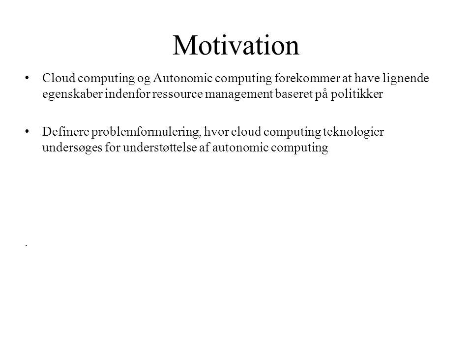 Motivation Cloud computing og Autonomic computing forekommer at have lignende egenskaber indenfor ressource management baseret på politikker.
