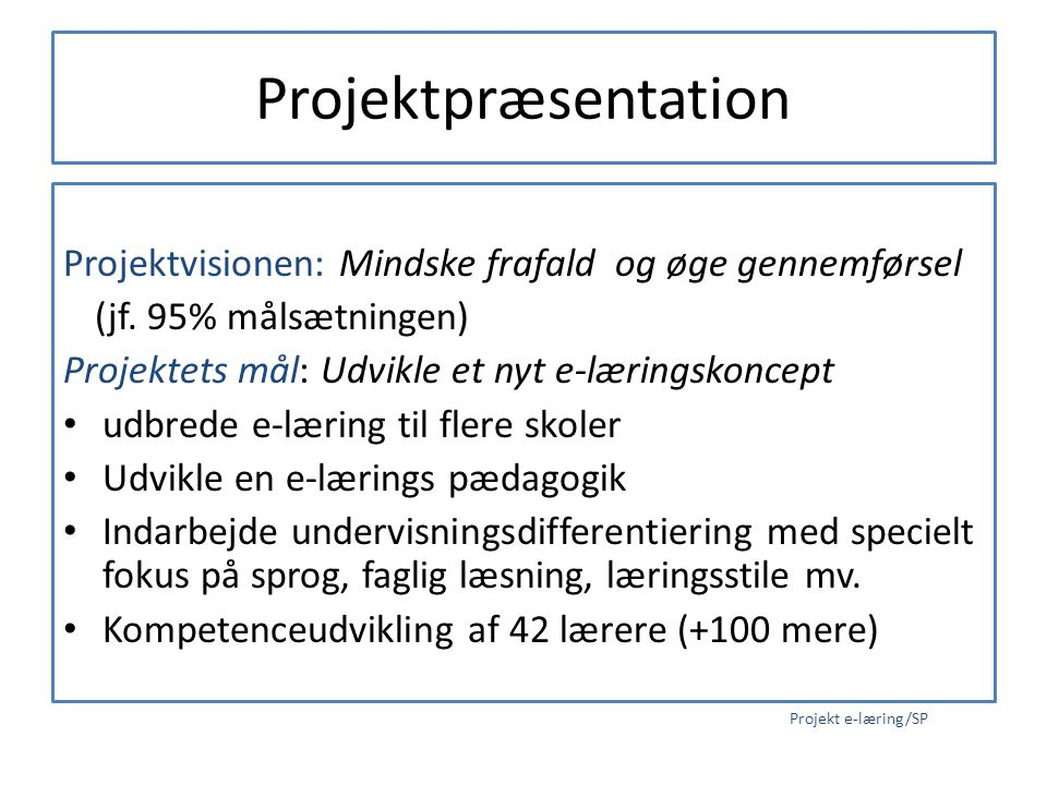 Projektpræsentation Projektvisionen: Mindske frafald og øge gennemførsel. (jf. 95% målsætningen) Projektets mål: Udvikle et nyt e-læringskoncept.