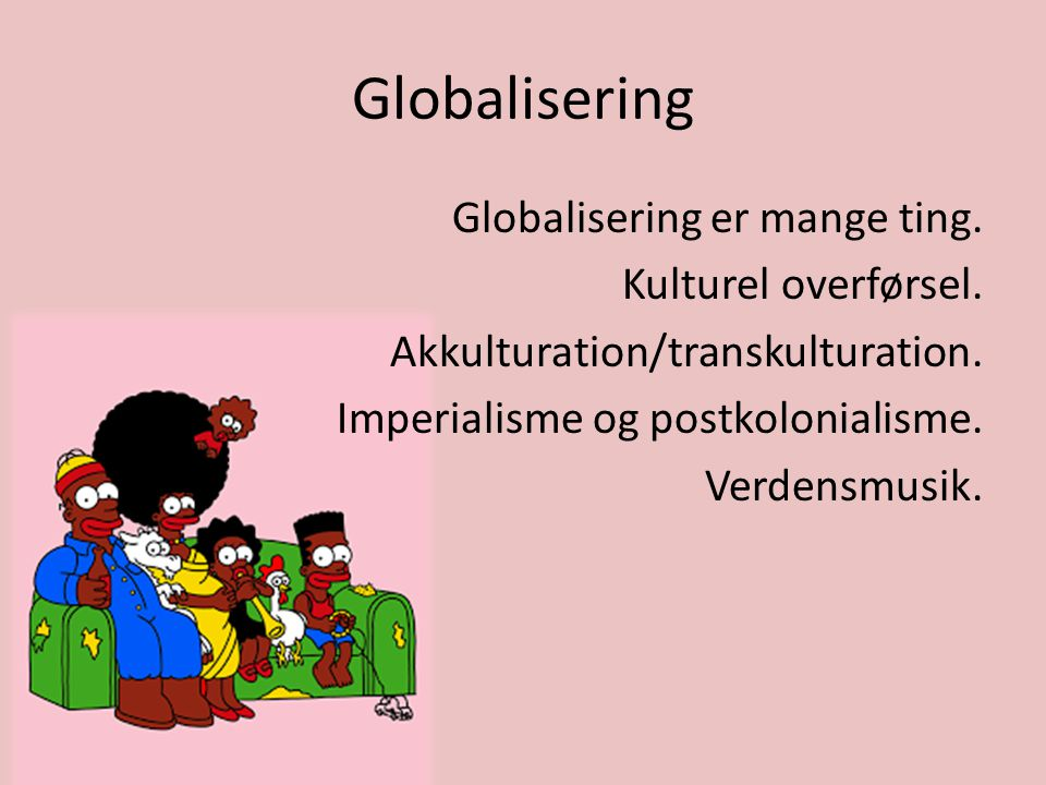 Globalisering Globalisering er mange ting. Kulturel overførsel.