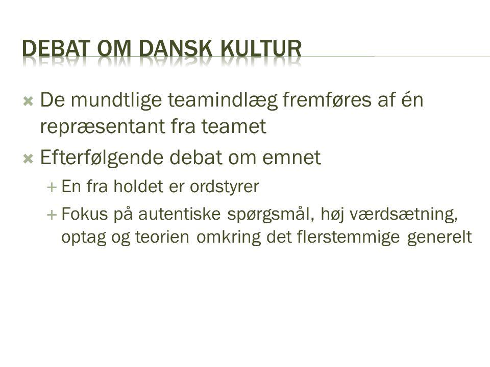 Debat om dansk kultur De mundtlige teamindlæg fremføres af én repræsentant fra teamet. Efterfølgende debat om emnet.
