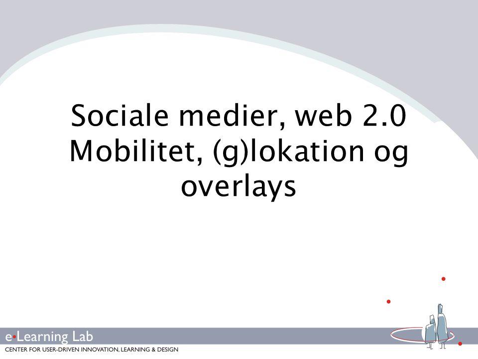 Sociale medier, web 2.0 Mobilitet, (g)lokation og overlays