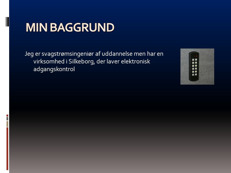 Min baggrund Jeg er svagstrømsingeniør af uddannelse men har en virksomhed i Silkeborg, der laver elektronisk adgangskontrol.