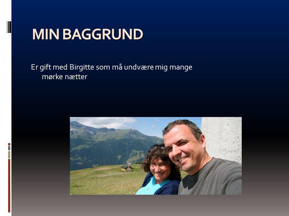 Min baggrund Er gift med Birgitte som må undvære mig mange mørke nætter