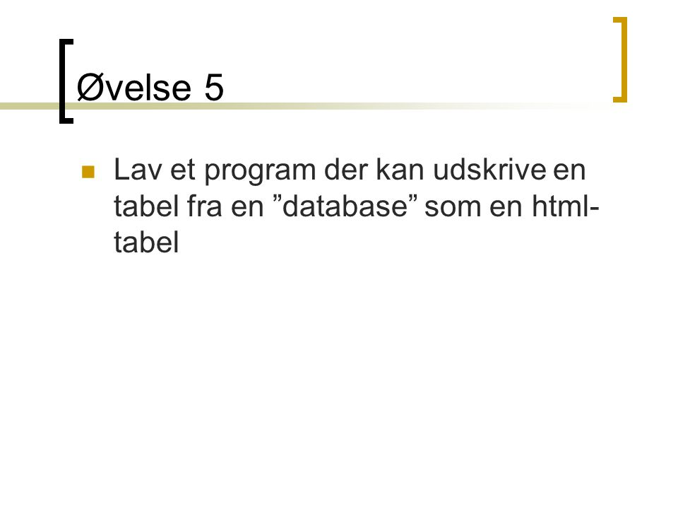 Øvelse 5 Lav et program der kan udskrive en tabel fra en database som en html-tabel