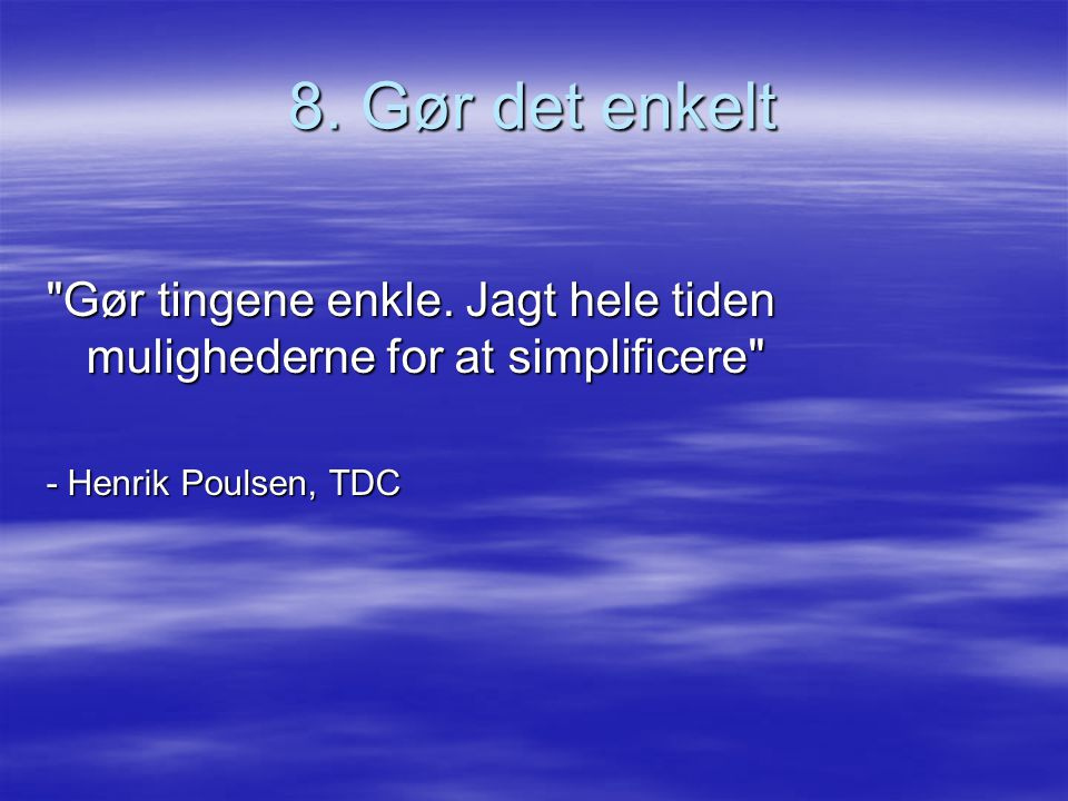 8. Gør det enkelt Gør tingene enkle.