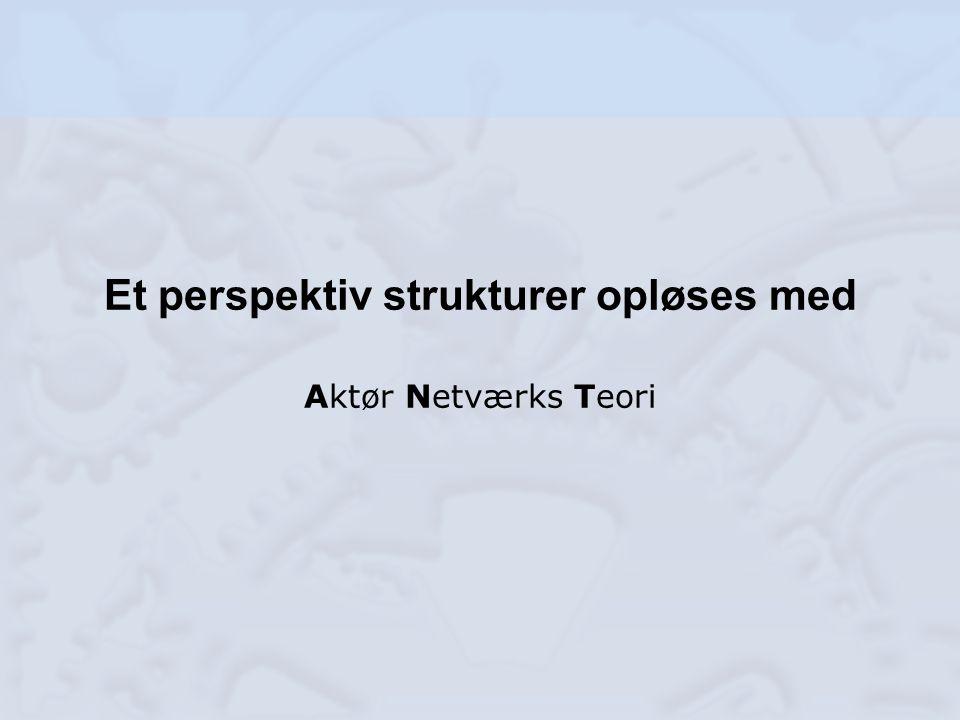 Et perspektiv strukturer opløses med Aktør Netværks Teori