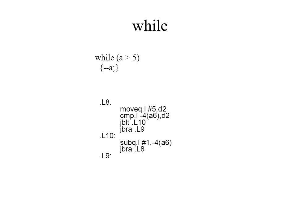 while while (a > 5) {--a;} .L8: moveq.l #5,d2 cmp.l -4(a6),d2
