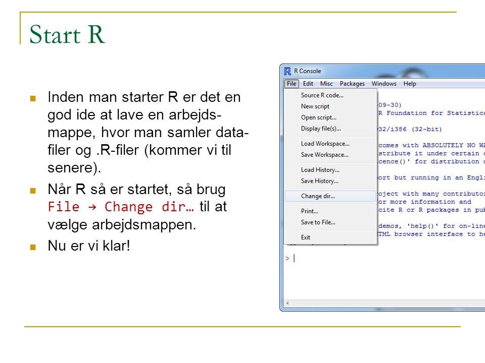 Start R Inden man starter R er det en god ide at lave en arbejds-mappe, hvor man samler data-filer og .R-filer (kommer vi til senere).