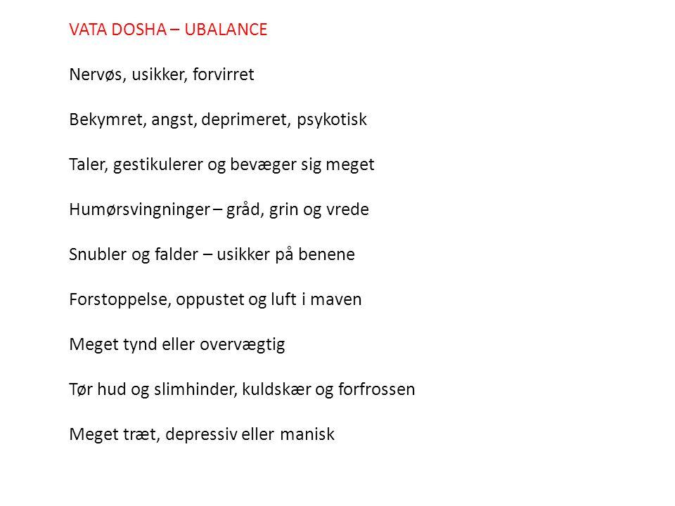 VATA DOSHA – UBALANCE Nervøs, usikker, forvirret. Bekymret, angst, deprimeret, psykotisk. Taler, gestikulerer og bevæger sig meget.
