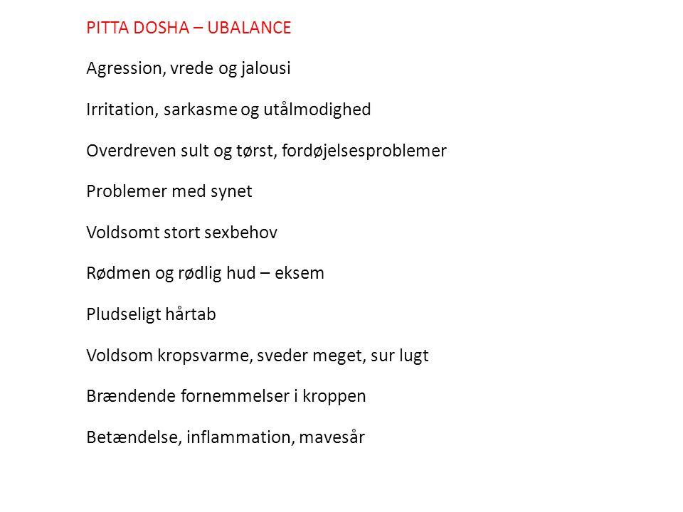 PITTA DOSHA – UBALANCE Agression, vrede og jalousi. Irritation, sarkasme og utålmodighed. Overdreven sult og tørst, fordøjelsesproblemer.