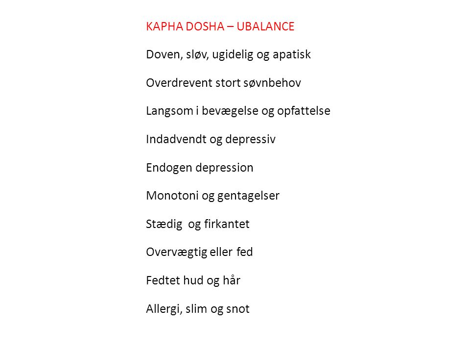 KAPHA DOSHA – UBALANCE Doven, sløv, ugidelig og apatisk. Overdrevent stort søvnbehov. Langsom i bevægelse og opfattelse.