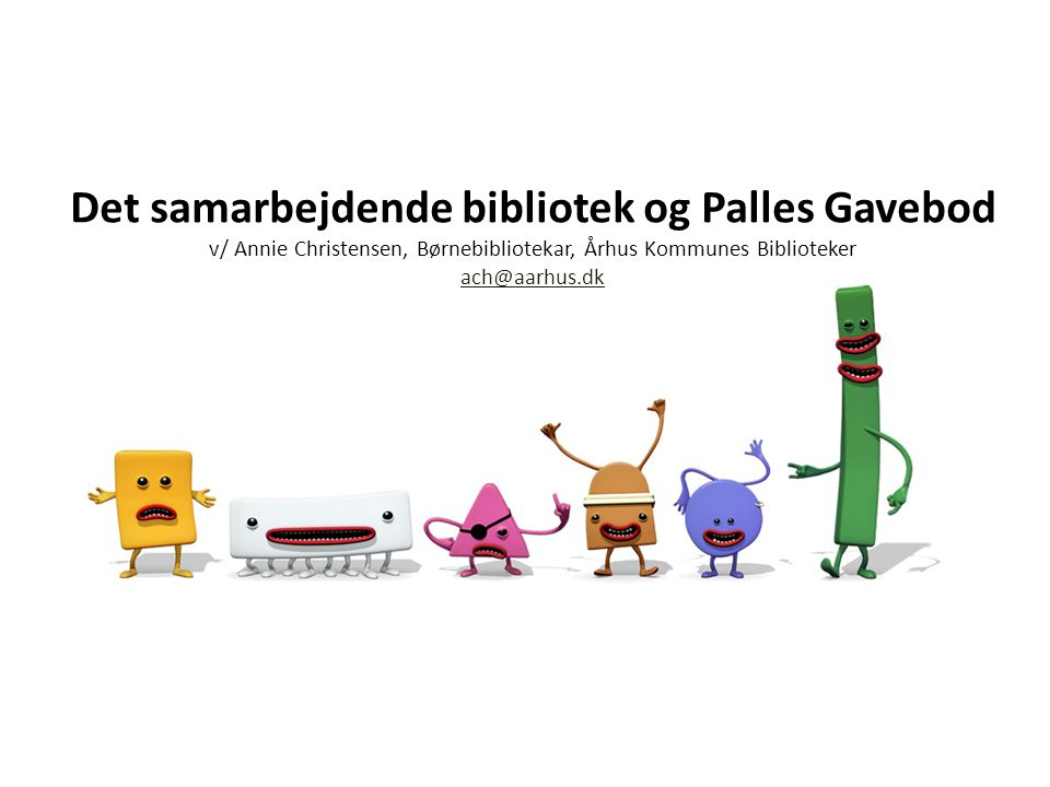 Det samarbejdende bibliotek og Palles Gavebod v/ Annie Christensen, Børnebibliotekar, Århus Kommunes Biblioteker ach@aarhus.dk