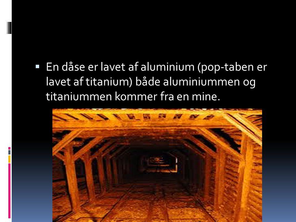 En dåse er lavet af aluminium (pop-taben er lavet af titanium) både aluminiummen og titaniummen kommer fra en mine.