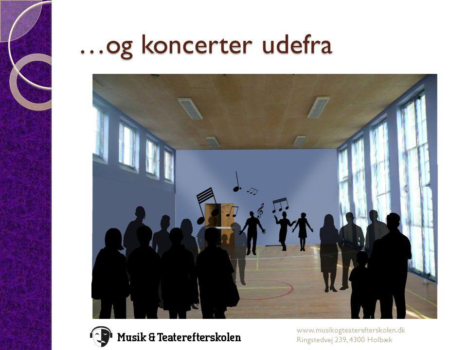 …og koncerter udefra www.musikogteaterefterskolen.dk Ringstedvej 239, 4300 Holbæk