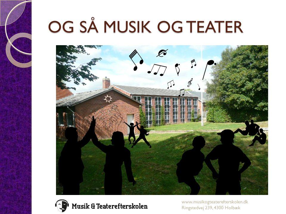 OG SÅ MUSIK OG TEATER www.musikogteaterefterskolen.dk Ringstedvej 239, 4300 Holbæk