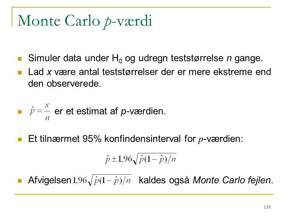 Monte Carlo p-værdi Simuler data under H0 og udregn teststørrelse n gange. Lad x være antal teststørrelser der er mere ekstreme end den observerede.