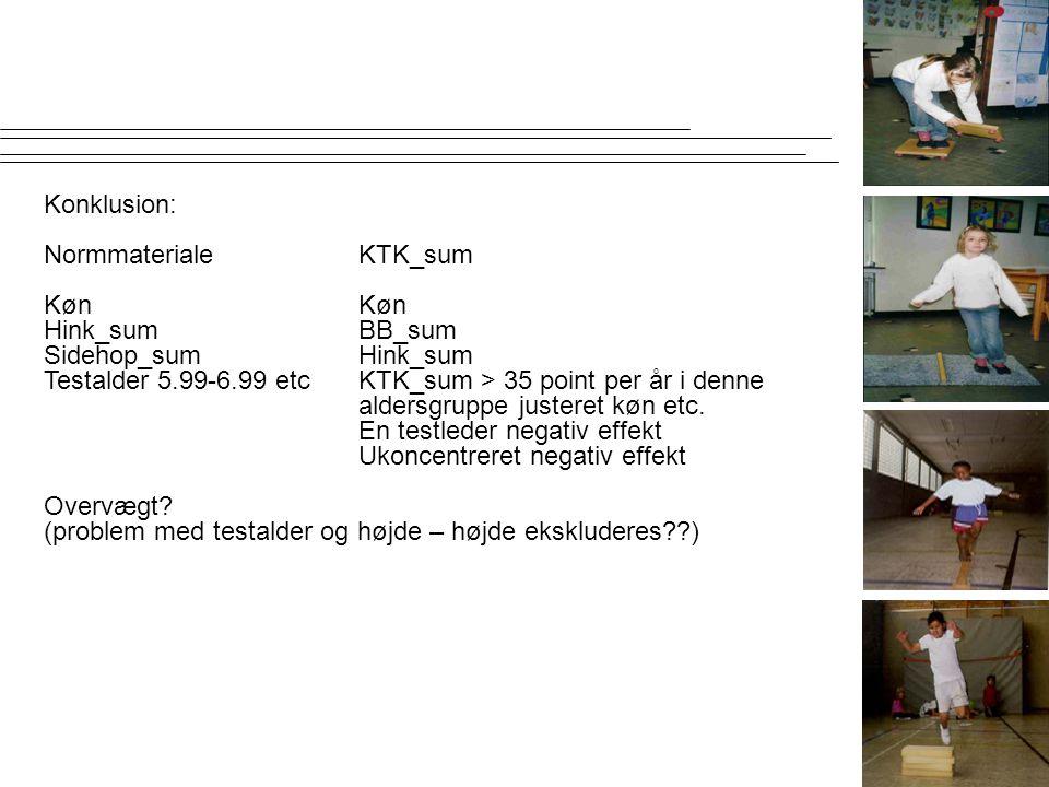 Konklusion: Normmateriale KTK_sum. Køn Køn. Hink_sum BB_sum. Sidehop_sum Hink_sum. Testalder 5.99-6.99 etc KTK_sum > 35 point per år i denne.